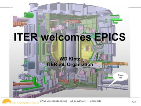 EPICS Collaboration Meeting – Aix-en-Provence - 1.-3. June 2010 Page 1 ITER welcomes EPICS WD Klotz ITER int. Organiztion That's me.