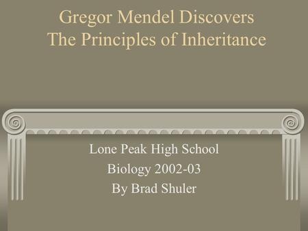 Gregor Mendel Discovers The Principles of Inheritance Lone Peak High School Biology 2002-03 By Brad Shuler.