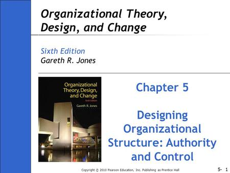 5- Copyright © 2010 Pearson Education, Inc. Publishing as Prentice Hall 1 Organizational Theory, Design, and Change Sixth Edition Gareth R. Jones Chapter.