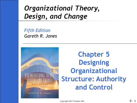 5- Copyright 2007 Prentice Hall 1 Organizational Theory, Design, and Change Fifth Edition Gareth R. Jones Chapter 5 Designing Organizational Structure: