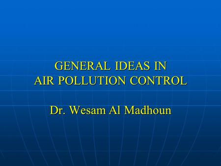 GENERAL IDEAS IN AIR POLLUTION CONTROL Dr. Wesam Al Madhoun.