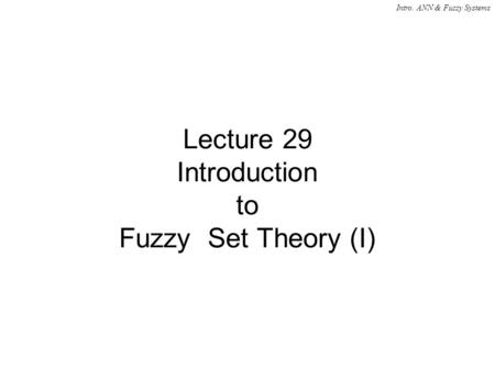 Intro. ANN & Fuzzy Systems Lecture 29 Introduction to Fuzzy Set Theory (I)