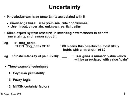 B. Ross Cosc 4f79 1 Uncertainty Knowledge can have uncertainty associated with it - Knowledge base: rule premises, rule conclusions - User input: uncertain,