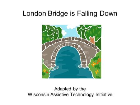 London Bridge is Falling Down Adapted by the Wisconsin Assistive Technology Initiative.