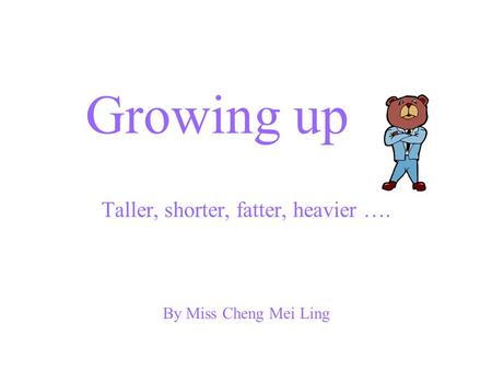 Growing up Taller, shorter, fatter, heavier …. By Miss Cheng Mei Ling.