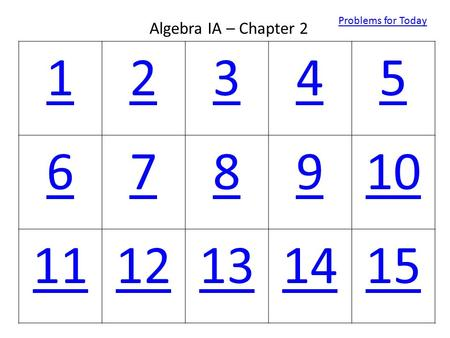 12345 678910 1112131415 Algebra IA – Chapter 2 Problems for Today.
