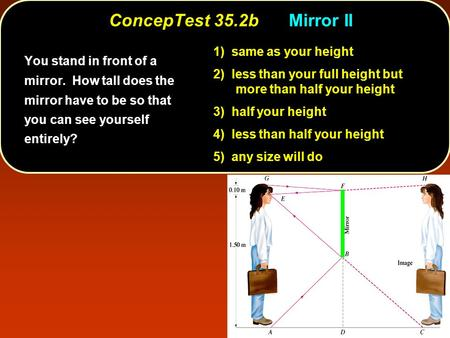 ConcepTest 35.2bMirror II You stand in front of a mirror. How tall does the mirror have to be so that you can see yourself entirely? 1) same as your height.