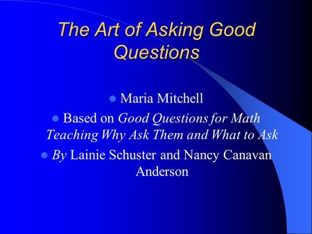 The Art of Asking Good Questions Maria Mitchell Based on Good Questions for Math Teaching Why Ask Them and What to Ask By Lainie Schuster and Nancy Canavan.