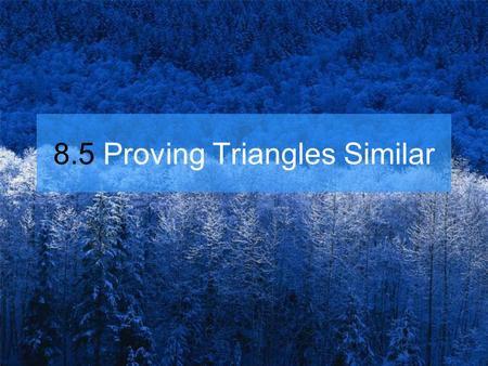 8.5 Proving Triangles Similar
