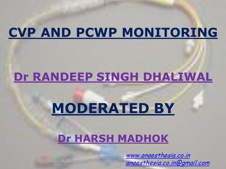 CVP AND PCWP MONITORING  Dr RANDEEP SINGH DHALIWAL MODERATED BY Dr HARSH MADHOK www.anaesthesia.co.in anaesthesia.co.in@gmail.com.