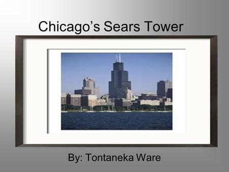 Chicago's Sears Tower By: Tontaneka Ware. Sear's Tower When was it built? Who built it? How Tall is it?