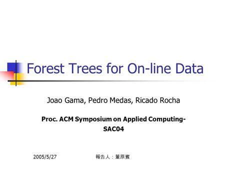Forest Trees for On-line Data Joao Gama, Pedro Medas, Ricado Rocha Proc. ACM Symposium on Applied Computing- SAC04 2005/5/27 報告人:董原賓.