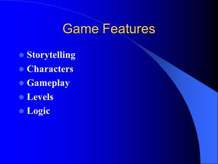 Game Features Storytelling Characters Gameplay Levels Logic.