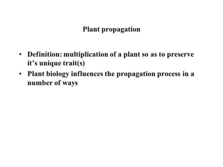 Plant propagation Definition: multiplication of a plant so as to preserve it's unique trait(s) Plant biology influences the propagation process in a number.