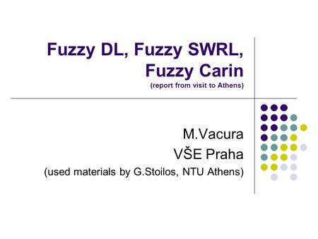 Fuzzy DL, Fuzzy SWRL, Fuzzy Carin (report from visit to Athens) M.Vacura VŠE Praha (used materials by G.Stoilos, NTU Athens)