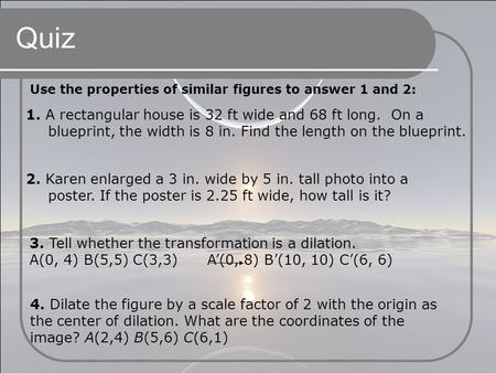 Quiz Use the properties of similar figures to answer 1 and 2: