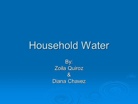 Household Water By: Zoila Quiroz & Diana Chavez. Overview  Terms  Pascals Principle  Water Pressure  Water Tower, Pumps  How we get water into our.