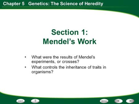 Chapter 5 Genetics: The Science of Heredity What were the results of Mendel's experiments, or crosses? What controls the inheritance of traits in organisms?