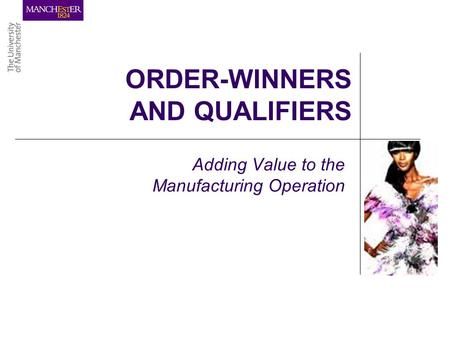 ORDER-WINNERS AND QUALIFIERS Adding Value to the Manufacturing Operation.