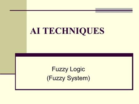 AI TECHNIQUES Fuzzy Logic (Fuzzy System). Fuzzy Logic : An Idea.