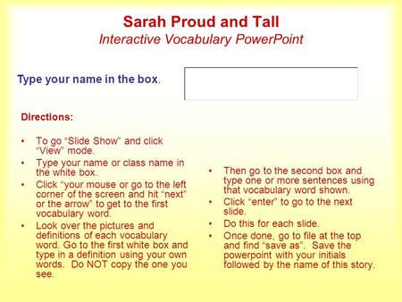 "Sarah Proud and Tall Interactive Vocabulary PowerPoint Directions: To go ""Slide Show"" and click ""View"" mode. Type your name or class name in the white."