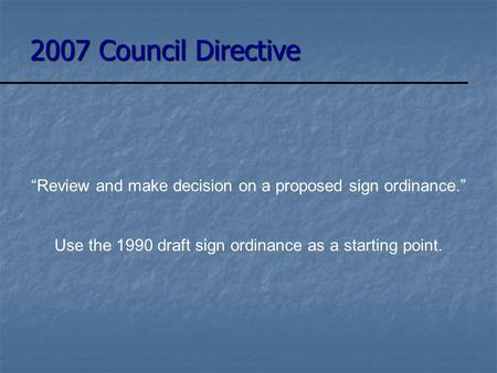 "2007 Council Directive ""Review and make decision on a proposed sign ordinance."" Use the 1990 draft sign ordinance as a starting point."