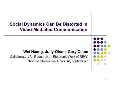 1 Social Dynamics Can Be Distorted in Video-Mediated Communication Wei Huang, Judy Olson, Gary Olson Collaboratory for Research on Electronic Work (CREW)