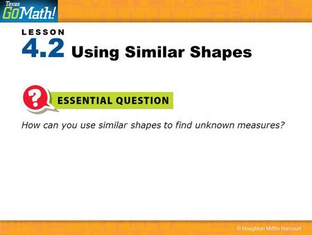 4.2 Using Similar Shapes How can you use similar shapes to find unknown measures?