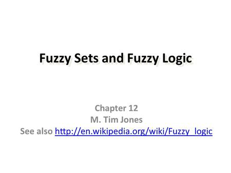 Fuzzy Sets and Fuzzy Logic Chapter 12 M. Tim Jones See also
