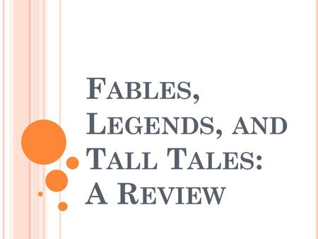 F ABLES, L EGENDS, AND T ALL T ALES : A R EVIEW. F ABLE A short narrative making a moral point Typically features animals or mythical creatures with human.