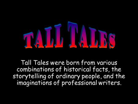 Tall Tales were born from various combinations of historical facts, the storytelling of ordinary people, and the imaginations of professional writers.