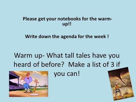Warm up- What tall tales have you heard of before? Make a list of 3 if you can! Please get your notebooks for the warm- up!! Write down the agenda for.