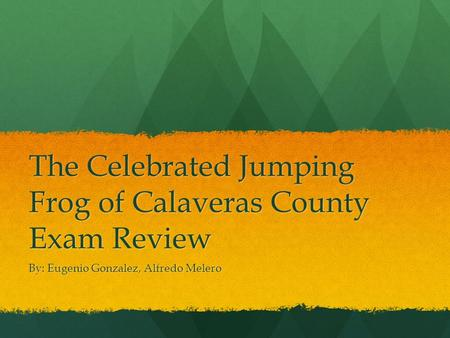 The Celebrated Jumping Frog of Calaveras County Exam Review By: Eugenio Gonzalez, Alfredo Melero.
