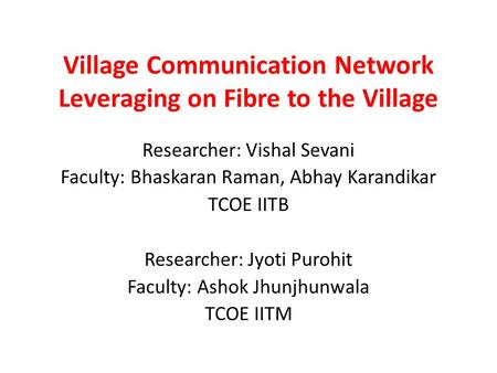 Village Communication Network Leveraging on Fibre to the Village Researcher: Vishal Sevani Faculty: Bhaskaran Raman, Abhay Karandikar TCOE IITB Researcher: