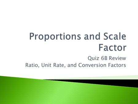 Quiz 6B Review Ratio, Unit Rate, and Conversion Factors.
