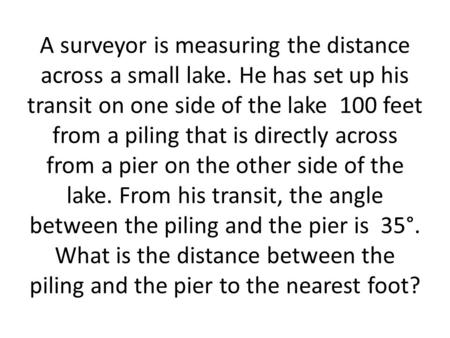 A surveyor is measuring the distance across a small lake. He has set up his transit on one side of the lake 100 feet from a piling that is directly across.