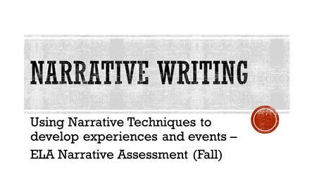Using Narrative Techniques to develop experiences and events – ELA Narrative Assessment (Fall)