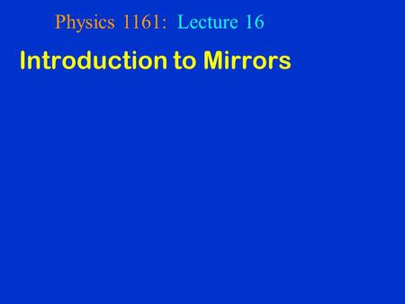 Physics 1161: Lecture 16 Introduction to Mirrors.