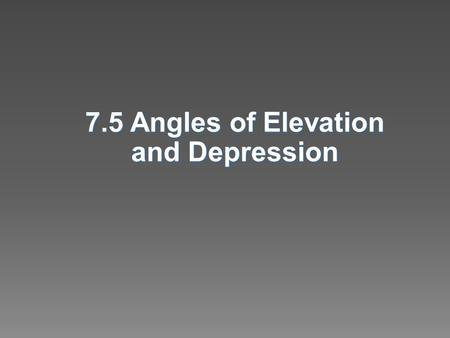 7.5 Angles of Elevation and Depression.  Solve problems using angles of elevation  Solve problems using angles of depression.