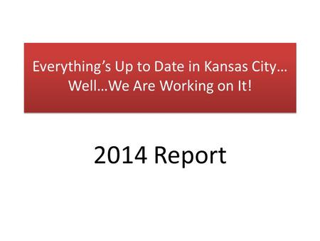Everything's Up to Date in Kansas City… Well…We Are Working on It! 2014 Report.