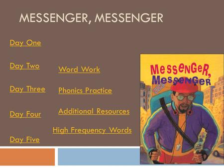 MESSENGER, MESSENGER Day One Day Two Day Three Day Four Day Five Word Work Phonics Practice Additional Resources High Frequency Words.