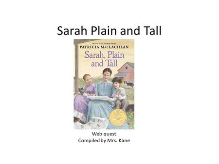 Sarah Plain and Tall Web quest Compiled by Mrs. Kane.