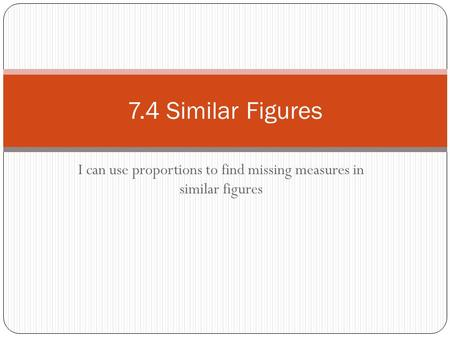 I can use proportions to find missing measures in similar figures 7.4 Similar Figures.