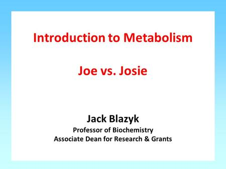 Introduction to Metabolism Joe vs. Josie Jack Blazyk Professor of Biochemistry Associate Dean for Research & Grants.