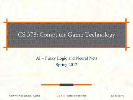University of Texas at Austin CS 378 – Game Technology Don Fussell CS 378: Computer Game Technology AI – Fuzzy Logic and Neural Nets Spring 2012.