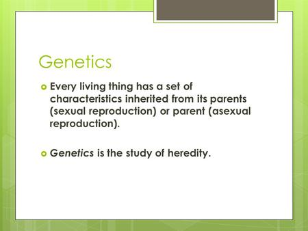Genetics Every living thing has a set of characteristics inherited from its parents (sexual reproduction) or parent (asexual reproduction). Genetics is.
