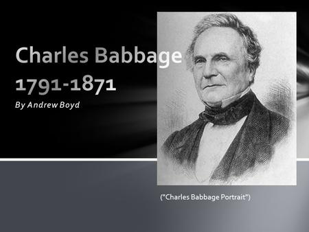 By Andrew Boyd (Charles Babbage Portrait). -Born in London (CBI) -Taught himself Algebra (CBI) -Went to Cambridge in 1811 (CBI) -Co-founded Analytical.