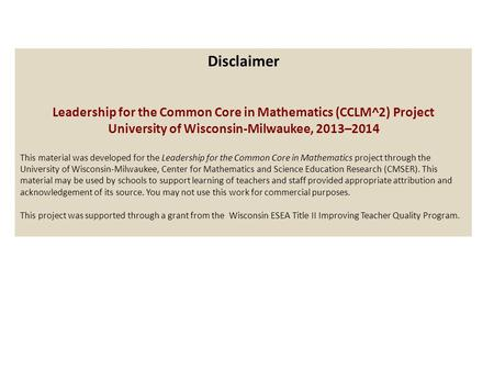 Disclaimer Leadership for the Common Core in Mathematics (CCLM^2) Project University of Wisconsin-Milwaukee, 2013–2014 This material was developed for.