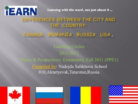 Learning Circles 2011-2012 Places & Perspectives: Elementary, Fall 2011 (PPE1) Compiled by: Nadejda Salikhova School #10,Almetyevsk,Tatarstan,Russia Learning.