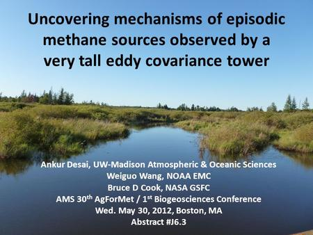 Uncovering mechanisms of episodic methane sources observed by a very tall eddy covariance tower Ankur Desai, UW-Madison Atmospheric & Oceanic Sciences.